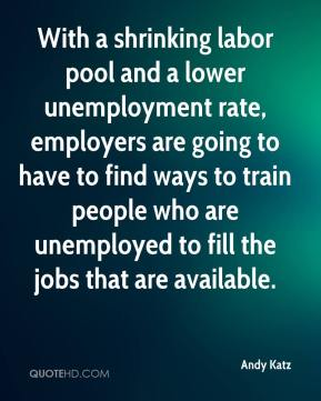 With a shrinking labor pool and a lower unemployment rate, employers are going to have to find ways to train people who are unemployed to fill the jobs that are available.
