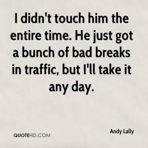 Andy Lally - I didn't touch him the entire time. He just got a bunch of bad breaks in traffic, but I'll take it any day.