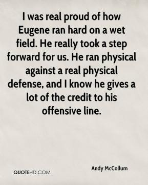Andy McCollum - I was real proud of how Eugene ran hard on a wet field. He really took a step forward for us. He ran physical against a real physical defense, and I know he gives a lot of the credit to his offensive line.