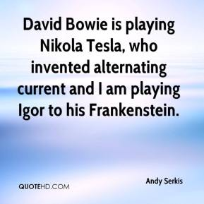 Andy Serkis - David Bowie is playing Nikola Tesla, who invented alternating current and I am playing Igor to his Frankenstein.