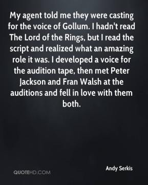 Andy Serkis - My agent told me they were casting for the voice of Gollum. I hadn't read The Lord of the Rings, but I read the script and realized what an amazing role it was. I developed a voice for the audition tape, then met Peter Jackson and Fran Walsh at the auditions and fell in love with them both.