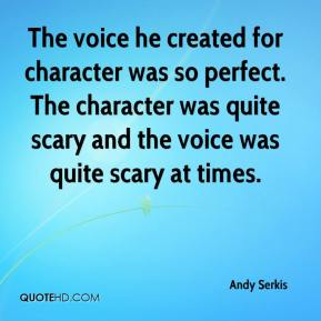 The voice he created for character was so perfect. The character was quite scary and the voice was quite scary at times.