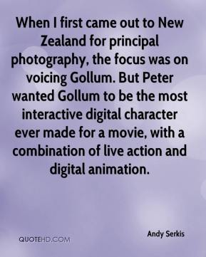 Andy Serkis - When I first came out to New Zealand for principal photography, the focus was on voicing Gollum. But Peter wanted Gollum to be the most interactive digital character ever made for a movie, with a combination of live action and digital animation.