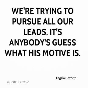 Angela Bozorth - We're trying to pursue all our leads. It's anybody's guess what his motive is.