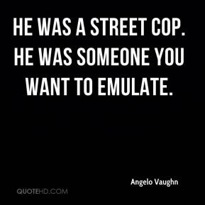Angelo Vaughn - He was a street cop. He was someone you want to emulate.