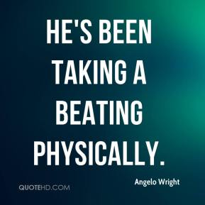 Angelo Wright - He's been taking a beating physically.