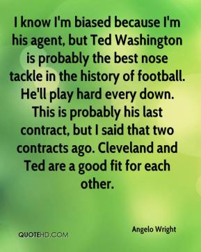 Angelo Wright - I know I'm biased because I'm his agent, but Ted Washington is probably the best nose tackle in the history of football. He'll play hard every down. This is probably his last contract, but I said that two contracts ago. Cleveland and Ted are a good fit for each other.