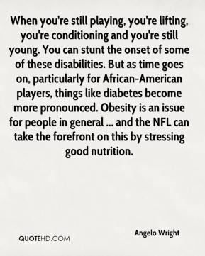 Angelo Wright - When you're still playing, you're lifting, you're conditioning and you're still young. You can stunt the onset of some of these disabilities. But as time goes on, particularly for African-American players, things like diabetes become more pronounced. Obesity is an issue for people in general ... and the NFL can take the forefront on this by stressing good nutrition.