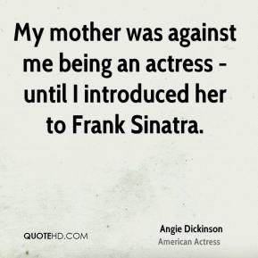 Angie Dickinson - My mother was against me being an actress - until I introduced her to Frank Sinatra.