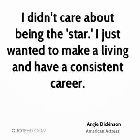 Angie Dickinson - I didn't care about being the 'star.' I just wanted to make a living and have a consistent career.