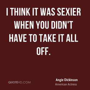 Angie Dickinson - I think it was sexier when you didn't have to take it all off.