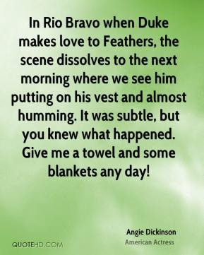 Angie Dickinson - In Rio Bravo when Duke makes love to Feathers, the scene dissolves to the next morning where we see him putting on his vest and almost humming. It was subtle, but you knew what happened. Give me a towel and some blankets any day!