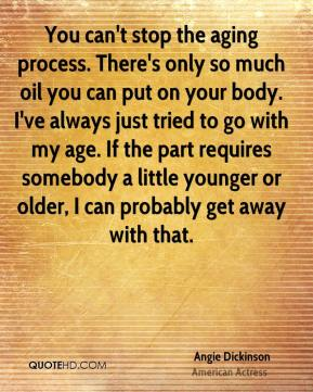 You can't stop the aging process. There's only so much oil you can put on your body. I've always just tried to go with my age. If the part requires somebody a little younger or older, I can probably get away with that.