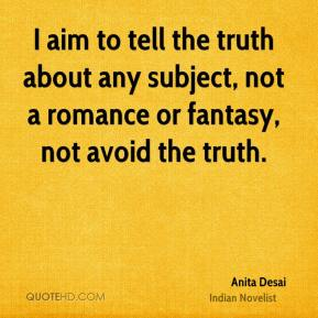 Anita Desai - I aim to tell the truth about any subject, not a romance or fantasy, not avoid the truth.