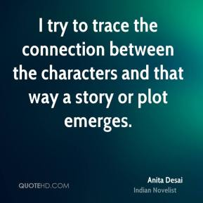 I try to trace the connection between the characters and that way a story or plot emerges.