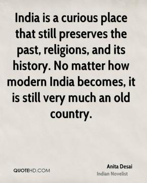 Anita Desai - India is a curious place that still preserves the past, religions, and its history. No matter how modern India becomes, it is still very much an old country.