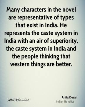 Many characters in the novel are representative of types that exist in India. He represents the caste system in India with an air of superiority, the caste system in India and the people thinking that western things are better.