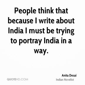 People think that because I write about India I must be trying to portray India in a way.