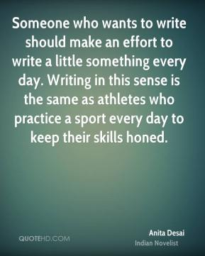 Someone who wants to write should make an effort to write a little something every day. Writing in this sense is the same as athletes who practice a sport every day to keep their skills honed.