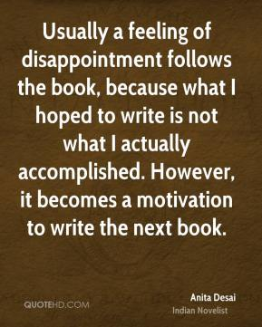 Usually a feeling of disappointment follows the book, because what I hoped to write is not what I actually accomplished. However, it becomes a motivation to write the next book.