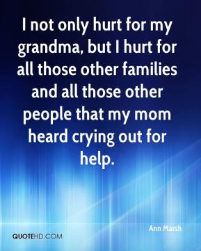 I not only hurt for my grandma, but I hurt for all those other families and all those other people that my mom heard crying out for help.