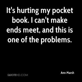 It's hurting my pocket book. I can't make ends meet, and this is one of the problems.