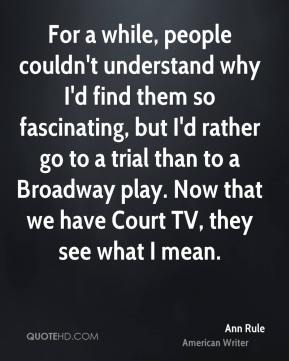 Ann Rule - For a while, people couldn't understand why I'd find them so fascinating, but I'd rather go to a trial than to a Broadway play. Now that we have Court TV, they see what I mean.