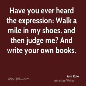 Have you ever heard the expression: Walk a mile in my shoes, and then judge me? And write your own books.