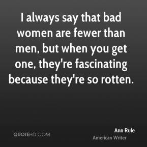 I always say that bad women are fewer than men, but when you get one, they're fascinating because they're so rotten.