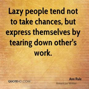 Ann Rule - Lazy people tend not to take chances, but express themselves by tearing down other's work.