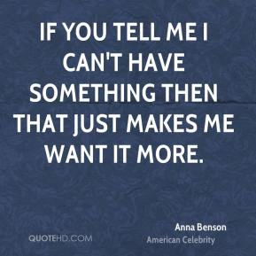 If you tell me I can't have something then that just makes me want it more.