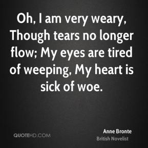 Anne Bronte - Oh, I am very weary, Though tears no longer flow; My eyes are tired of weeping, My heart is sick of woe.