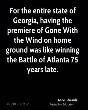 Anne Edwards - For the entire state of Georgia, having the premiere of Gone With the Wind on home ground was like winning the Battle of Atlanta 75 years late.
