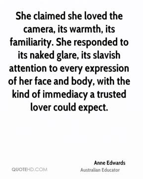 Anne Edwards - She claimed she loved the camera, its warmth, its familiarity. She responded to its naked glare, its slavish attention to every expression of her face and body, with the kind of immediacy a trusted lover could expect.