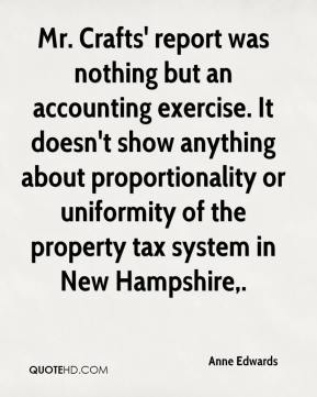 Anne Edwards - Mr. Crafts' report was nothing but an accounting exercise. It doesn't show anything about proportionality or uniformity of the property tax system in New Hampshire.