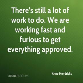Anne Hendricks - There's still a lot of work to do. We are working fast and furious to get everything approved.