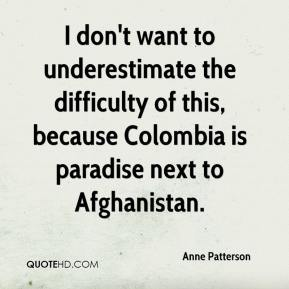 Anne Patterson - I don't want to underestimate the difficulty of this, because Colombia is paradise next to Afghanistan.