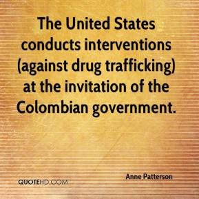 Anne Patterson - The United States conducts interventions (against drug trafficking) at the invitation of the Colombian government.