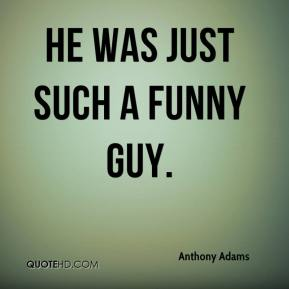 Anthony Adams - He was just such a funny guy.