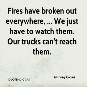 Anthony Collins - Fires have broken out everywhere, ... We just have to watch them. Our trucks can't reach them.