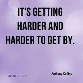 Anthony Collins - It's getting harder and harder to get by.