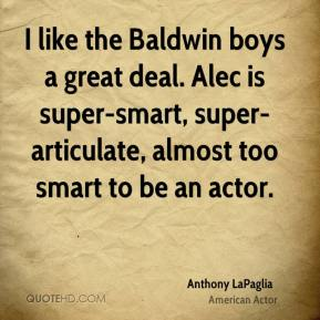 I like the Baldwin boys a great deal. Alec is super-smart, super-articulate, almost too smart to be an actor.