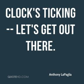 Anthony LaPaglia - Clock's ticking -- let's get out there.