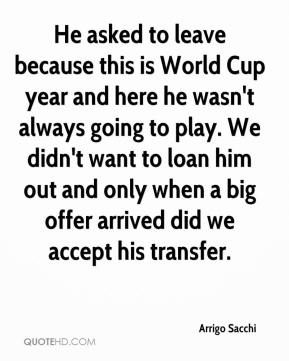 Arrigo Sacchi - He asked to leave because this is World Cup year and here he wasn't always going to play. We didn't want to loan him out and only when a big offer arrived did we accept his transfer.