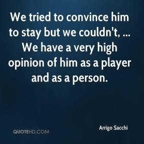 Arrigo Sacchi - We tried to convince him to stay but we couldn't, ... We have a very high opinion of him as a player and as a person.