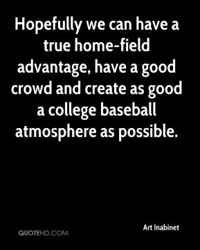 Art Inabinet - Hopefully we can have a true home-field advantage, have a good crowd and create as good a college baseball atmosphere as possible.