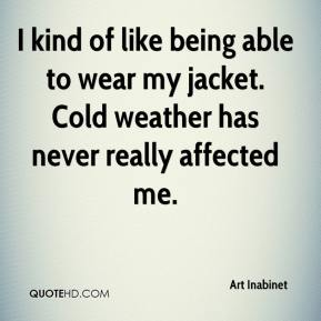 Art Inabinet - I kind of like being able to wear my jacket. Cold weather has never really affected me.