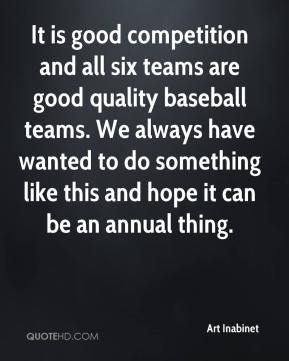 It is good competition and all six teams are good quality baseball teams. We always have wanted to do something like this and hope it can be an annual thing.