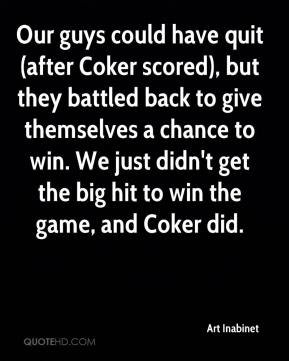 Our guys could have quit (after Coker scored), but they battled back to give themselves a chance to win. We just didn't get the big hit to win the game, and Coker did.
