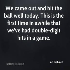 We came out and hit the ball well today. This is the first time in awhile that we've had double-digit hits in a game.